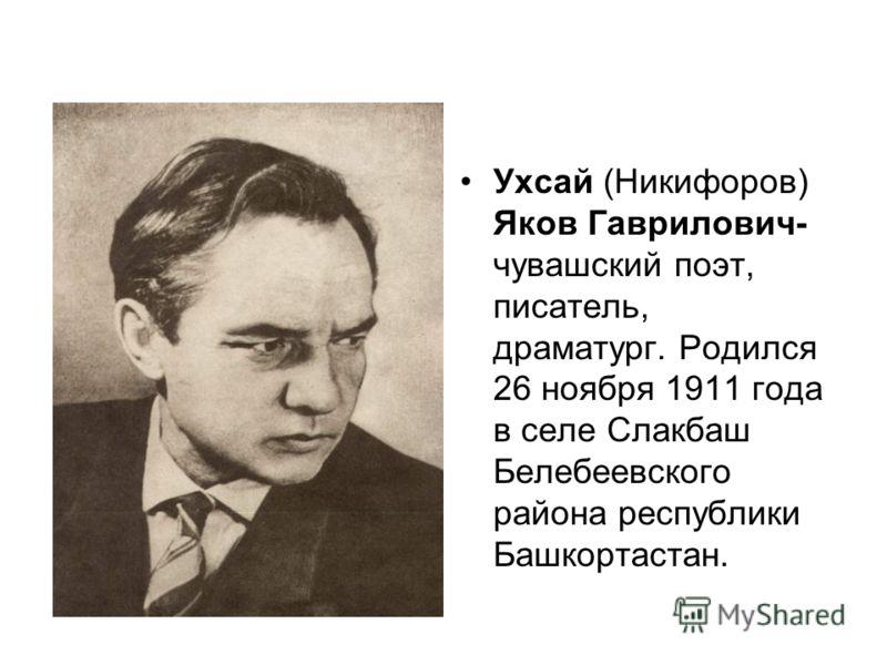Ухсай (Никифоров) Яков Гаврилович- чувашский поэт, писатель, драматург. Родился 26 ноября 1911 года в селе Слакбаш Белебеевского района республики Башкортастан.