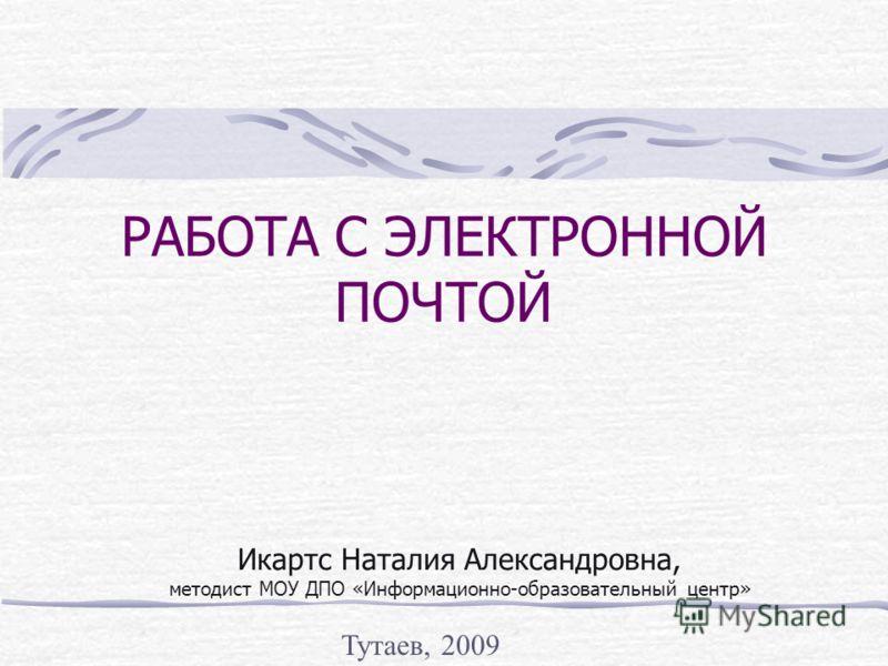РАБОТА С ЭЛЕКТРОННОЙ ПОЧТОЙ Икартс Наталия Александровна, методист МОУ ДПО «Информационно-образовательный центр» Тутаев, 2009