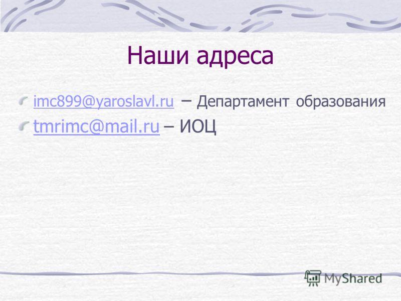 Наши адреса imc899@yaroslavl.ru imc899@yaroslavl.ru – Департамент образования tmrimc@mail.rutmrimc@mail.ru – ИОЦ