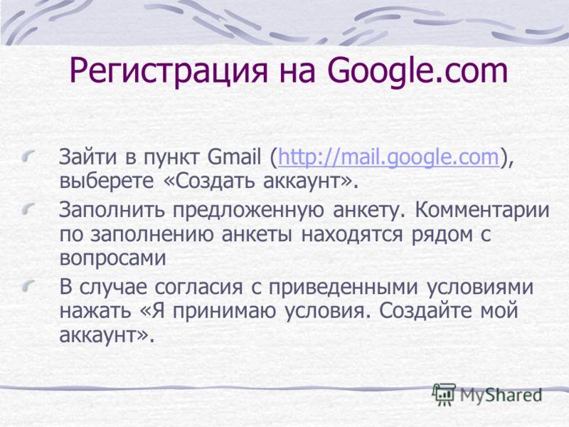 Регистрация на Google.com Зайти в пункт Gmail (http://mail.google.com), выберете «Создать аккаунт».http://mail.google.com Заполнить предложенную анкету. Комментарии по заполнению анкеты находятся рядом с вопросами В случае согласия с приведенными усл