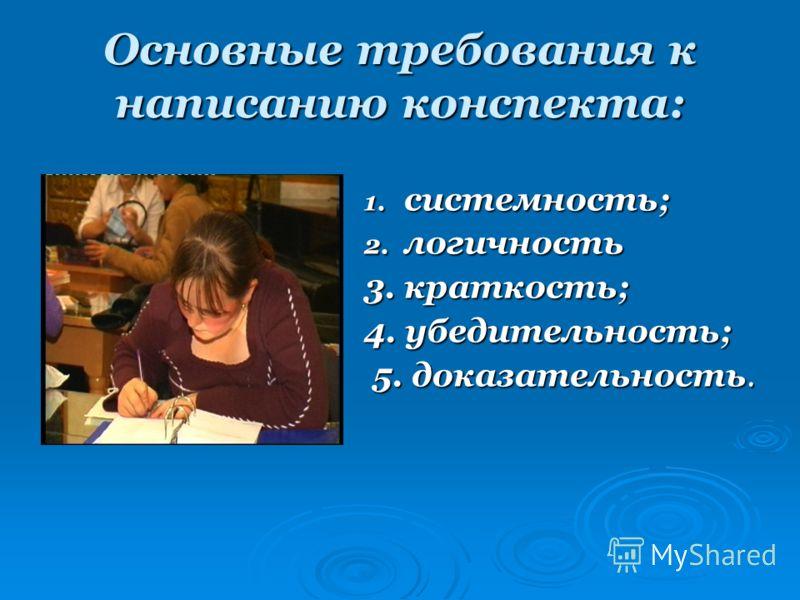 Основные требования к написанию конспекта: 1. системность; 2. логичность 3. краткость; 4. убедительность; 5. доказательность. 5. доказательность.