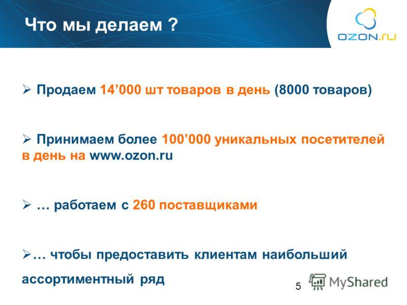 5 Продаем 14000 шт товаров в день (8000 товаров) Принимаем более 100000 уникальных посетителей в день на www.ozon.ru … работаем с 260 поставщиками … чтобы предоставить клиентам наибольший ассортиментный ряд Что мы делаем ?