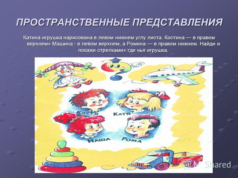 ПРОСТРАНСТВЕННЫЕ ПРЕДСТАВЛЕНИЯ Катина игрушка нарисована в левом нижнем углу листа. Костина в правом верхнем» Машина - в левом верхнем, а Ромина в правом нижнем. Найди и покажи стрелками» где чья игрушка.