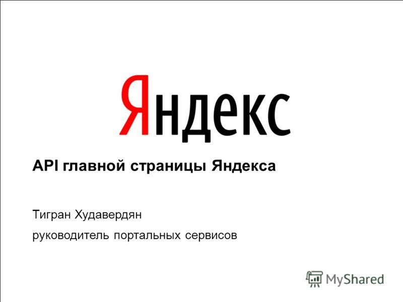 1 API главной страницы Яндекса Тигран Худавердян руководитель портальных сервисов