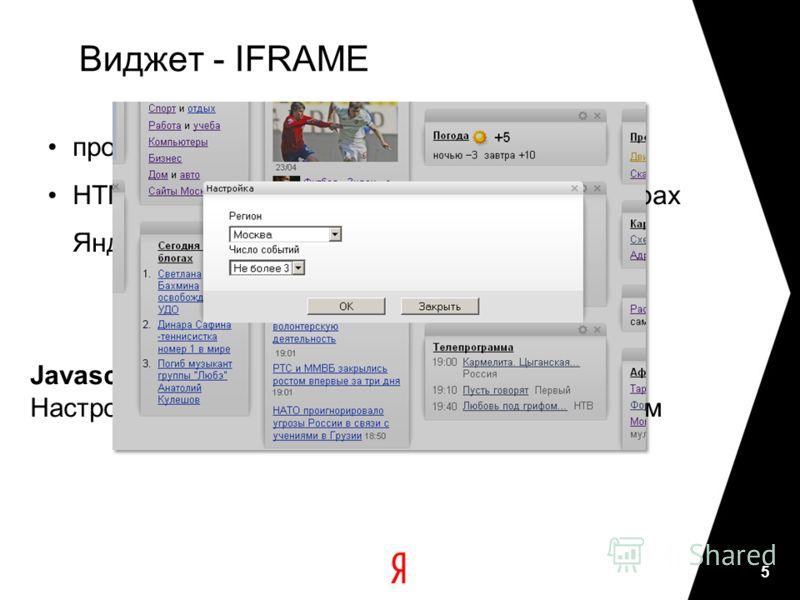 Виджет - IFRAME произвольный URL HTML код, который будет размещен на серверах Яндекса. Javascript API Настройки - до 1 Кб, чтение и запись Javascript-ом 5