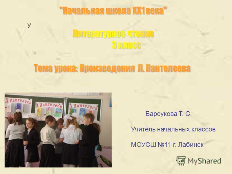 У Барсукова Т. С. Учитель начальных классов МОУСШ 11 г. Лабинск