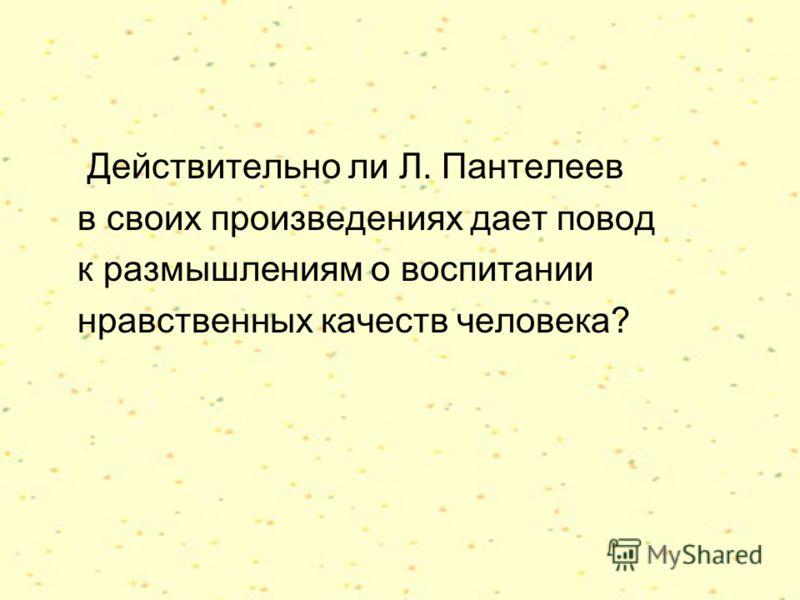 Действительно ли Л. Пантелеев в своих произведениях дает повод к размышлениям о воспитании нравственных качеств человека?
