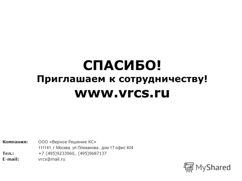 СПАСИБО! Приглашаем к сотрудничеству! www.vrcs.ru Компания:ООО «Верное Решение КС» 111141, г. Москва, ул.Плеханова, дом 17 офис 404 Тел.:+7 (495)9233960, (495)9687137 E-mail: vrcs@mail.ru