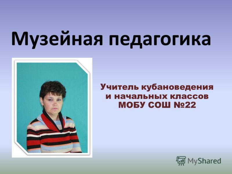 Музейная педагогика Учитель кубановедения и начальных классов МОБУ СОШ 22