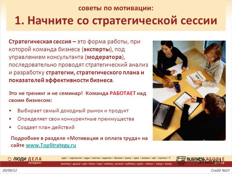 советы по мотивации: 1. Начните со стратегической сессии Стратегическая сессия – это форма работы, при которой команда бизнеса (эксперты), под управлением консультанта (модератора), последовательно проводят стратегический анализ и разработку стратеги