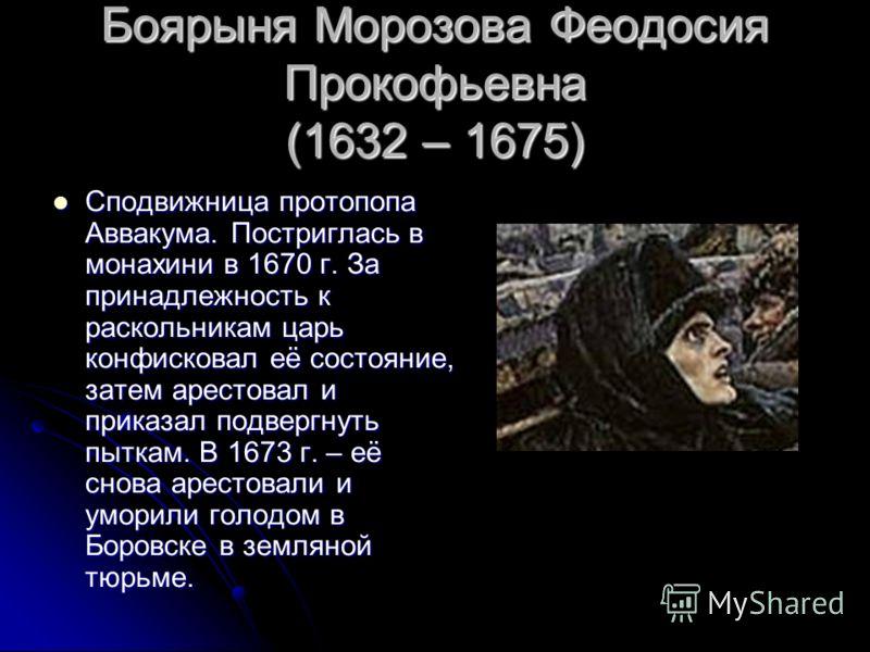 Боярыня Морозова Феодосия Прокофьевна (1632 – 1675) Сподвижница протопопа Аввакума. Постриглась в монахини в 1670 г. За принадлежность к раскольникам царь конфисковал её состояние, затем арестовал и приказал подвергнуть пыткам. В 1673 г. – её снова а