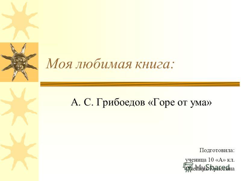Моя любимая книга: А. С. Грибоедов «Горе от ума» Подготовила: ученица 10 «А» кл. Олейник Кристина