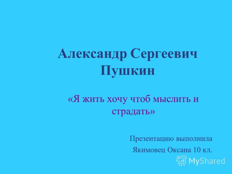 Александр Сергеевич Пушкин «Я жить хочу чтоб мыслить и страдать» Презентацию выполнила Якимовец Оксана 10 кл.