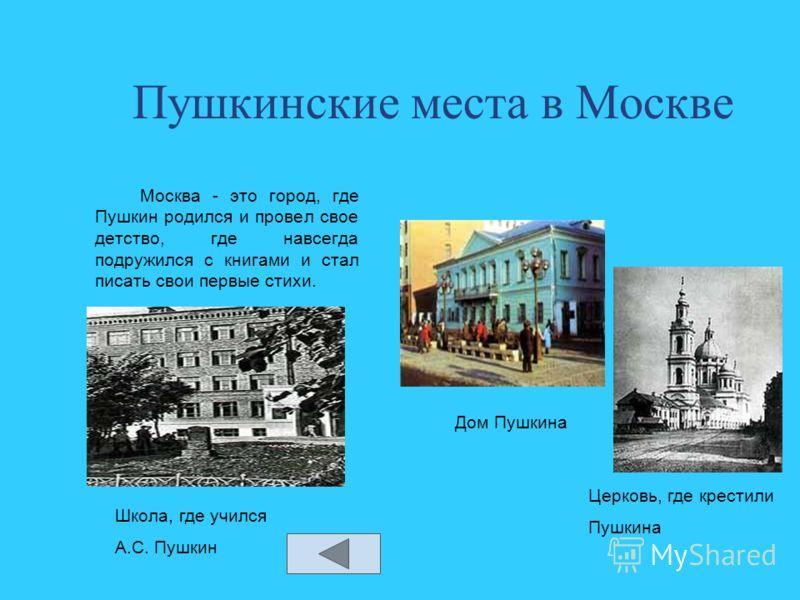 Пушкинские места в Москве Москва - это город, где Пушкин родился и провел свое детство, где навсегда подружился с книгами и стал писать свои первые стихи. Дом Пушкина Церковь, где крестили Пушкина Школа, где учился А.С. Пушкин