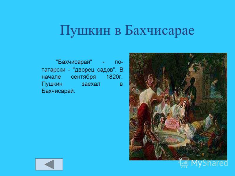 Пушкин в Бахчисарае Бахчисарай - по- татарски - дворец садов. В начале сентября 1820г. Пушкин заехал в Бахчисарай.