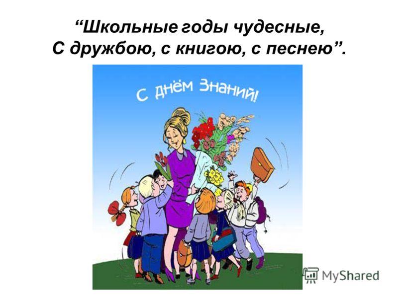 Школьные годы чудесные, С дружбою, с книгою, с песнею.