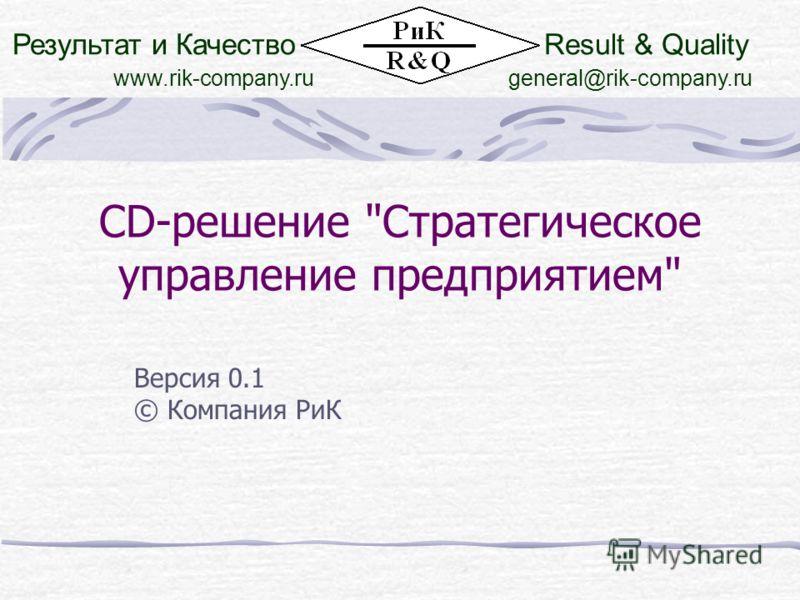 CD-решение Стратегическое управление предприятием Версия 0.1 © Компания РиК Результат и КачествоResult & Quality www.rik-company.rugeneral@rik-company.ru
