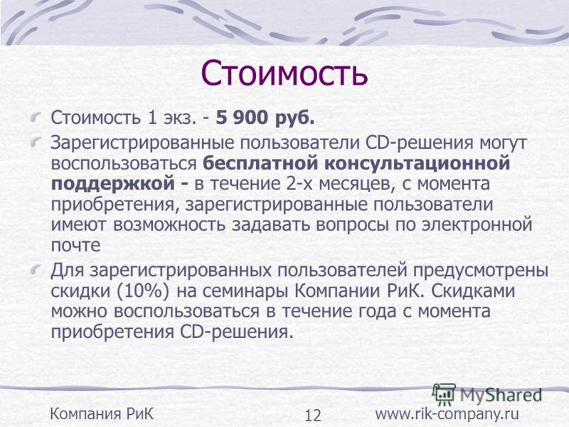 Компания РиК www.rik-company.ru 12 Стоимость Стоимость 1 экз. - 5 900 руб. Зарегистрированные пользователи CD-решения могут воспользоваться бесплатной консультационной поддержкой - в течение 2-х месяцев, с момента приобретения, зарегистрированные пол