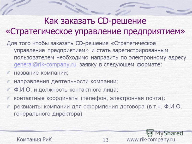 Компания РиК www.rik-company.ru 13 Как заказать CD-решение «Стратегическое управление предприятием» Для того чтобы заказать CD-решение «Стратегическое управление предприятием» и стать зарегистрированным пользователем необходимо направить по электронн