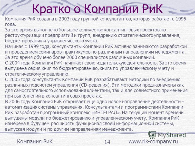 Компания РиК www.rik-company.ru 14 Кратко о Компании РиК Компания РиК создана в 2003 году группой консультантов, которая работает с 1995 года. За это время выполнено большое количество консалтинговых проектов по реструктуризации предприятий и групп,