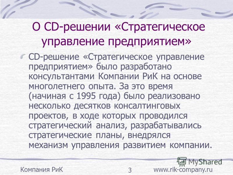 Компания РиК www.rik-company.ru 3 О CD-решении «Стратегическое управление предприятием» CD-решение «Стратегическое управление предприятием» было разработано консультантами Компании РиК на основе многолетнего опыта. За это время (начиная с 1995 года)