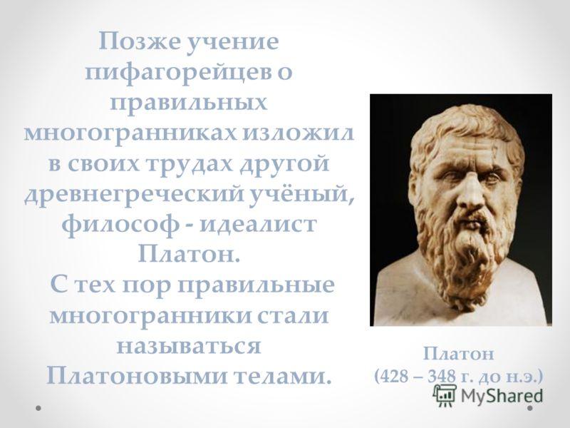 Позже учение пифагорейцев о правильных многогранниках изложил в своих трудах другой древнегреческий учёный, философ - идеалист Платон. С тех пор правильные многогранники стали называться Платоновыми телами. Платон (428 – 348 г. до н.э.)
