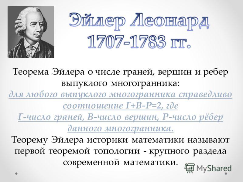 Теорема Эйлера о числе граней, вершин и ребер выпуклого многогранника: для любого выпуклого многогранника справедливо соотношение Г+В-Р=2, где Г-число граней, В-число вершин, Р-число рёбер данного многогранника. Теорему Эйлера историки математики наз