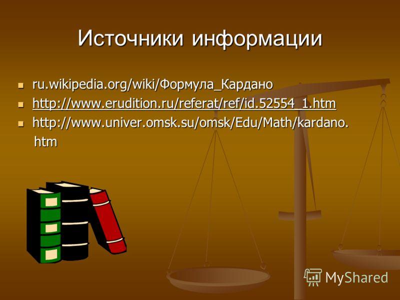 Источники информации ru.wikipedia.org/wiki/Формула_Кардано ru.wikipedia.org/wiki/Формула_Кардано http://www.erudition.ru/referat/ref/id.52554_1.htm http://www.erudition.ru/referat/ref/id.52554_1.htm http://www.univer.omsk.su/omsk/Edu/Math/kardano. ht