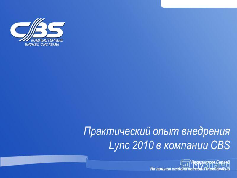 Практический опыт внедрения Lync 2010 в компании CBS Калашников Сергей Начальник отдела сетевых технологий