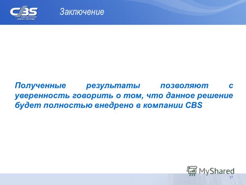 Заключение 17 Полученные результаты позволяют с уверенность говорить о том, что данное решение будет полностью внедрено в компании CBS