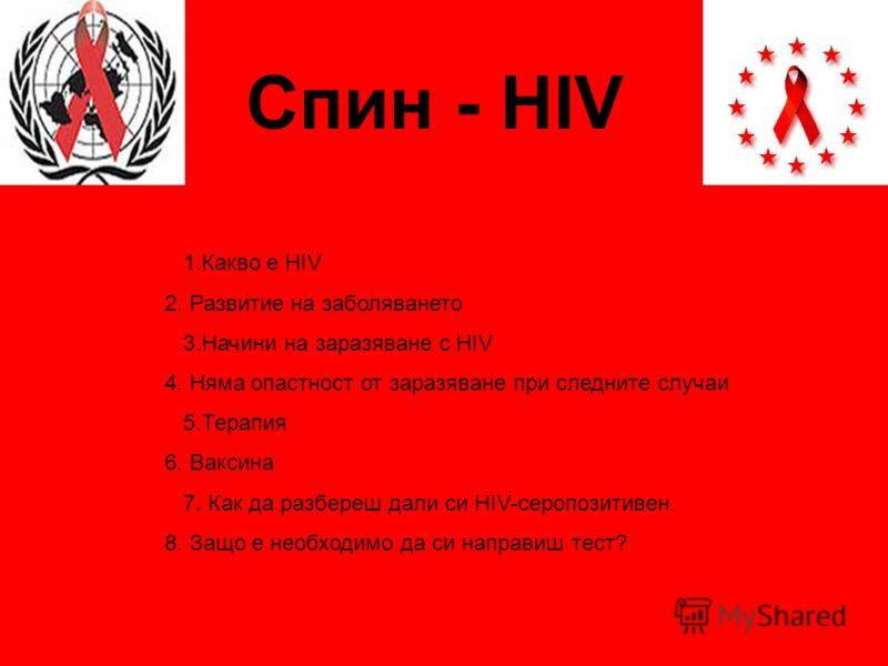 Спин - HIV 1.Какво е HIV 2. Развитие на заболяването 3.Начини на заразяване с HIV 4. Няма опастност от заразяване при следните случаи 5.Терапия 6. Ваксина 7. Как да разбереш дали си HIV-серопозитивен. 8. Защо е необходимо да си направиш тест?