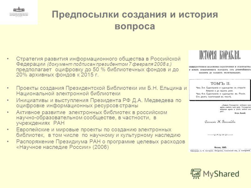Предпосылки создания и история вопроса Стратегия развития информационного общества в Российской Федерации (документ подписан президентом 7 февраля 2008 г.) предполагает оцифровку до 50 % библиотечных фондов и до 20% архивных фондов к 2015 г. Проекты