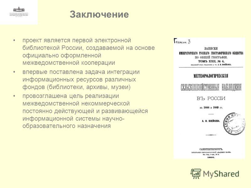 Заключение проект является первой электронной библиотекой России, создаваемой на основе официально оформленной межведомственной кооперации впервые поставлена задача интеграции информационных ресурсов различных фондов (библиотеки, архивы, музеи) прово