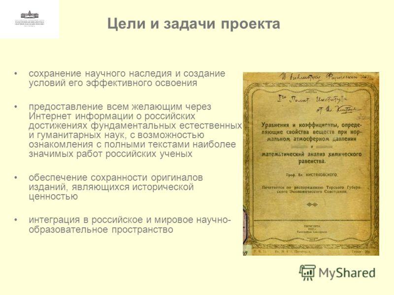 Цели и задачи проекта сохранение научного наследия и создание условий его эффективного освоения предоставление всем желающим через Интернет информации о российских достижениях фундаментальных естественных и гуманитарных наук, с возможностью ознакомле