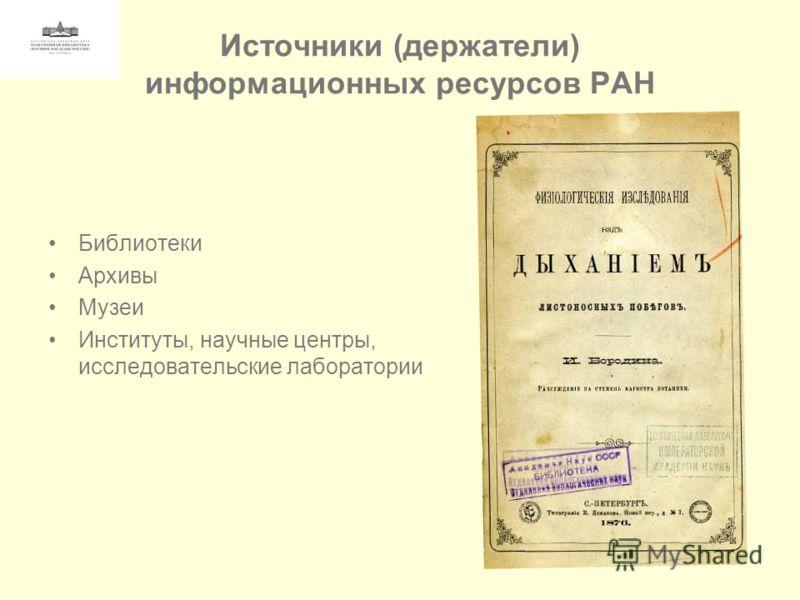 Источники (держатели) информационных ресурсов РАН Библиотеки Архивы Музеи Институты, научные центры, исследовательские лаборатории