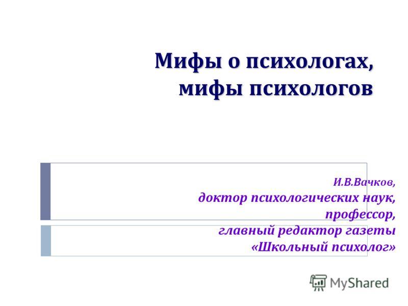 Мифы о психологах, мифы психологов И. В. Вачков, доктор психологических наук, профессор, главный редактор газеты « Школьный психолог »