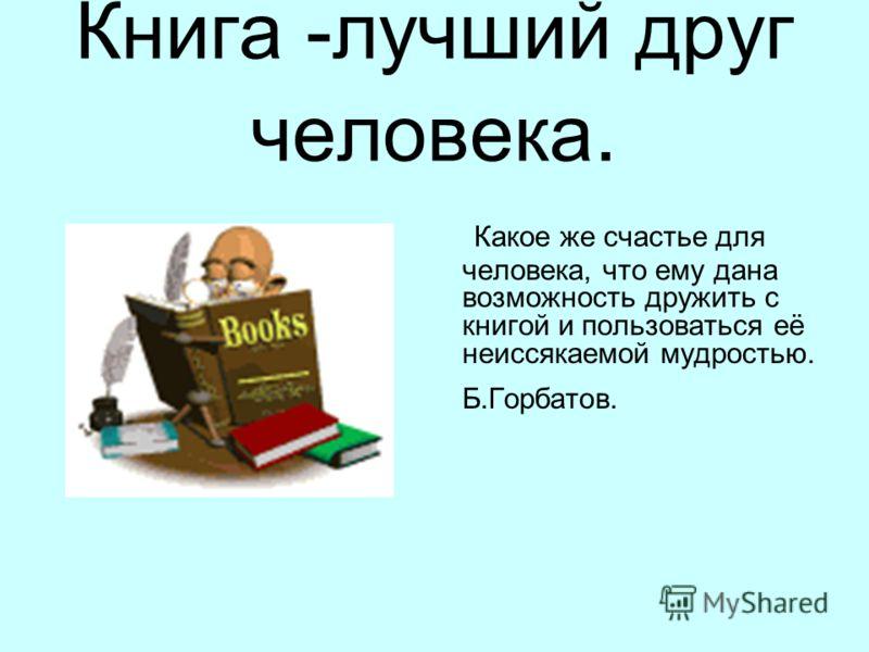 Книга -лучший друг человека. Какое же счастье для человека, что ему дана возможность дружить с книгой и пользоваться её неиссякаемой мудростью. Б.Горбатов.