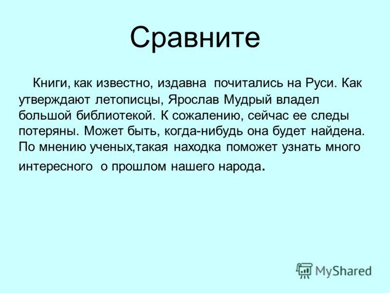 Сравните Книги, как известно, издавна почитались на Руси. Как утверждают летописцы, Ярослав Мудрый владел большой библиотекой. К сожалению, сейчас ее следы потеряны. Может быть, когда-нибудь она будет найдена. По мнению ученых,такая находка поможет у