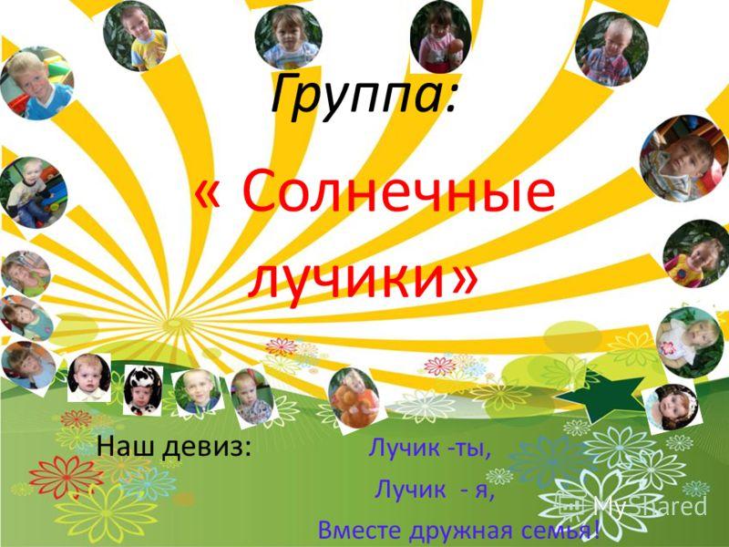 Группа: « Солнечные лучики» Наш девиз: Лучик -ты, Лучик - я, Вместе дружная семья!