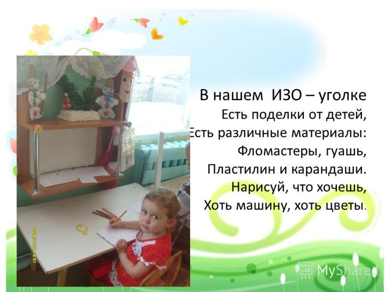 В нашем ИЗО – уголке Есть поделки от детей, Есть различные материалы: Фломастеры, гуашь, Пластилин и карандаши. Нарисуй, что хочешь, Хоть машину, хоть цветы.