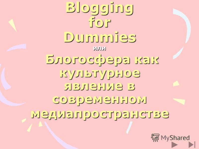 Blogging for Dummies или Блогосфера как культурное явление в современном медиапространстве