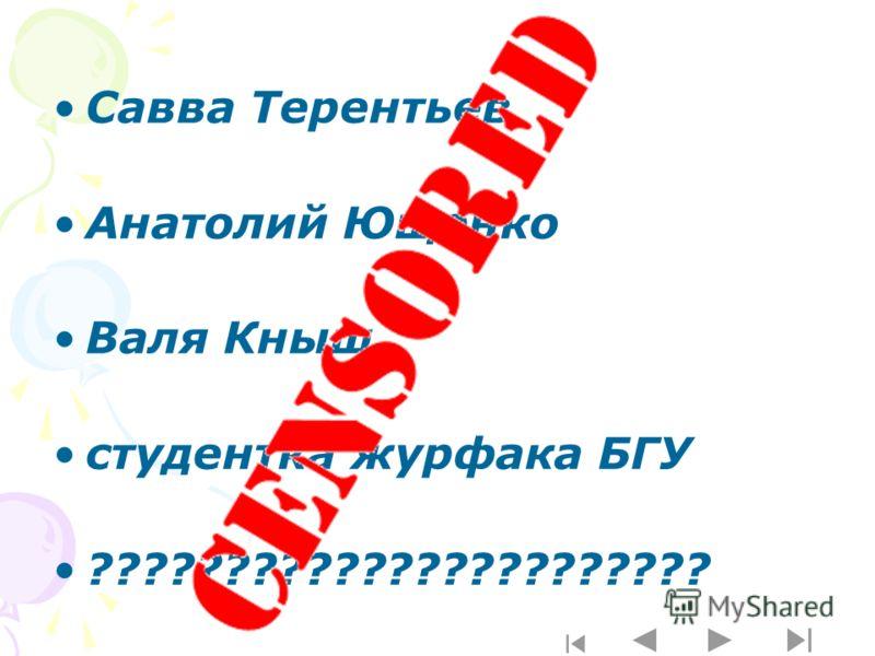 Савва Терентьев Анатолий Ющенко Валя Кныш студентка журфака БГУ ???????????????????????