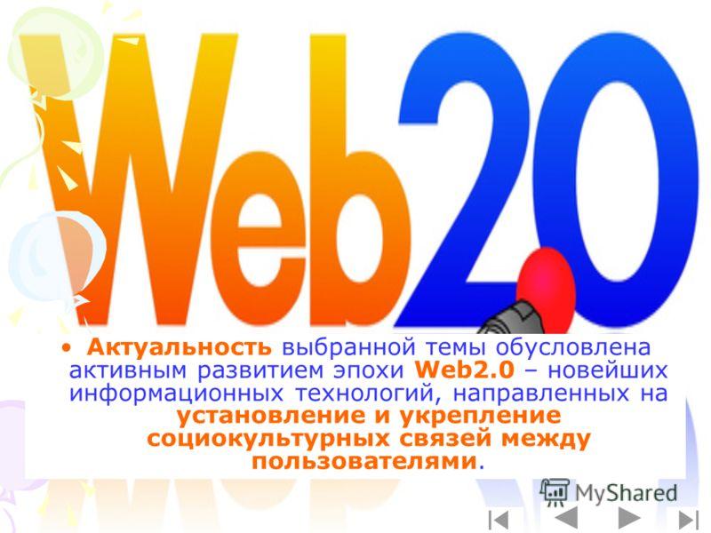Актуальность выбранной темы обусловлена активным развитием эпохи Web2.0 – новейших информационных технологий, направленных на установление и укрепление социокультурных связей между пользователями.