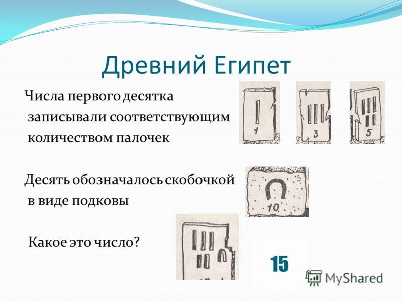 Древний Египет Числа первого десятка записывали соответствующим количеством палочек Десять обозначалось скобочкой в виде подковы Какое это число? 15