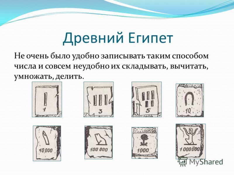 Древний Египет Не очень было удобно записывать таким способом числа и совсем неудобно их складывать, вычитать, умножать, делить.