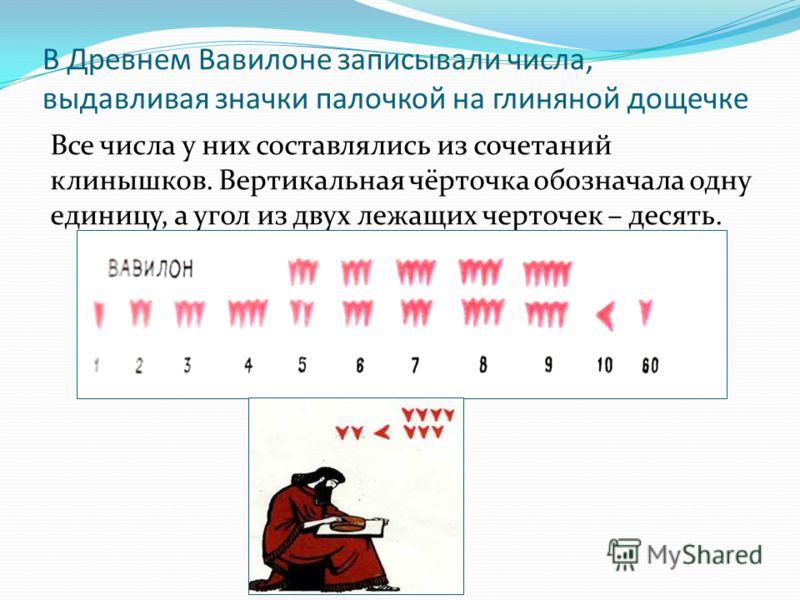 В Древнем Вавилоне записывали числа, выдавливая значки палочкой на глиняной дощечке Все числа у них составлялись из сочетаний клинышков. Вертикальная чёрточка обозначала одну единицу, а угол из двух лежащих черточек – десять.