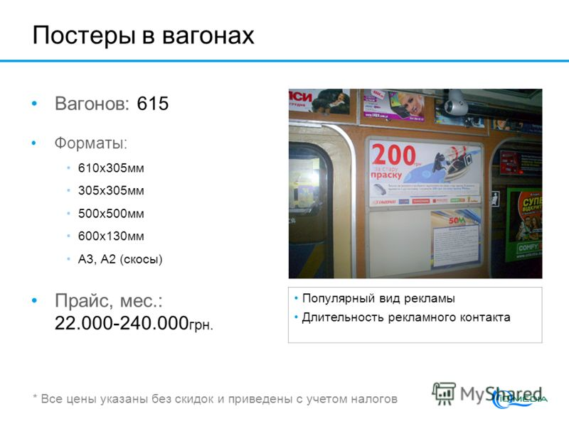 Постеры в вагонах Вагонов: 615 Форматы: 610x305мм 305x305мм 500х500мм 600x130мм А3, А2 (скосы) Прайс, мес.: 22.000-240.000 грн. Популярный вид рекламы Длительность рекламного контакта * Все цены указаны без скидок и приведены с учетом налогов