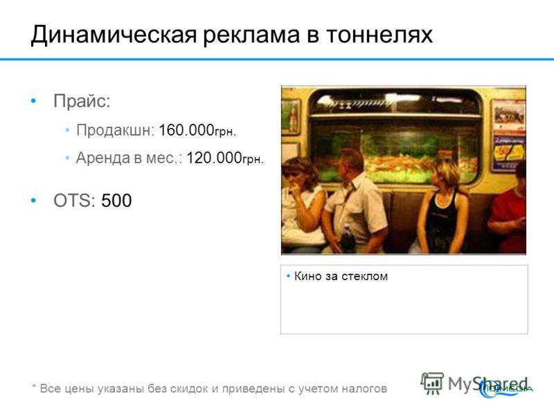 Динамическая реклама в тоннелях Прайс: Продакшн: 160.000 грн. Аренда в мес.: 120.000 грн. OTS: 500 Кино за стеклом * Все цены указаны без скидок и приведены с учетом налогов
