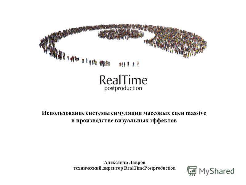 Использование системы симуляции массовых сцен massive в производстве визуальных эффектов Александр Лавров технический директор RealTimePostproduction