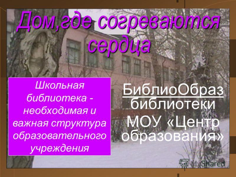 Дом,где согреваются сердца БиблиоОбраз библиотеки МОУ «Центр образования» Школьная библиотека - необходимая и важная структура образовательного учреждения